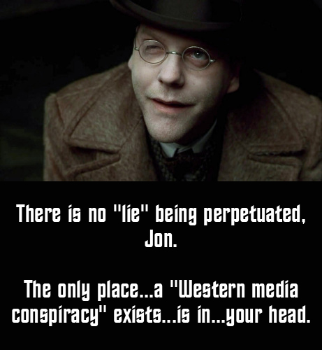 Dark City's Dr. Schreber: There is no 'lie' being perpetuated, Jon. The only place...a 'Western media conspiracy' exists'...is in...your head.