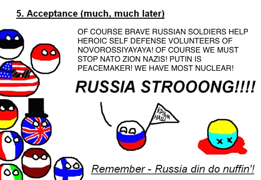 The five stages of arguing with a Russian nationalist (#5: Acceptance {much, much later}). RUSSIAN: 'OF COURSE BRAVE RUSSIAN SOLDIERS HELP HEROIC SELF-DEFENSE VOLUNTEERS OF NOVOROSSIYAYAYA! OF COURSE WE MUST STOP NATO ZION NAZIS! PUTIN IS PEACEMAKER! WE HAVE MOST NUCLEAR! RUSSIA STROOONG!!!!' Remember - Russia din do nuffin'!