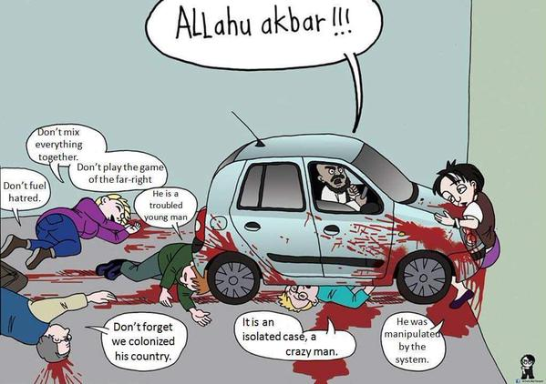 Cartoon of bearded Islamofascist running people over with a car while shouting, 'Allahu ackbar!!!' The bloody, dying victims improbably excuse his actions by saying, 'Don't fuel hatred,' 'Don't mix everything together,' 'Don't play the game of the far-right,' 'He is a troubled young man,' 'Don't forget we colonized his country,' 'It is an isolated case, a crazy man,' and 'He was manipulated by the system.'
