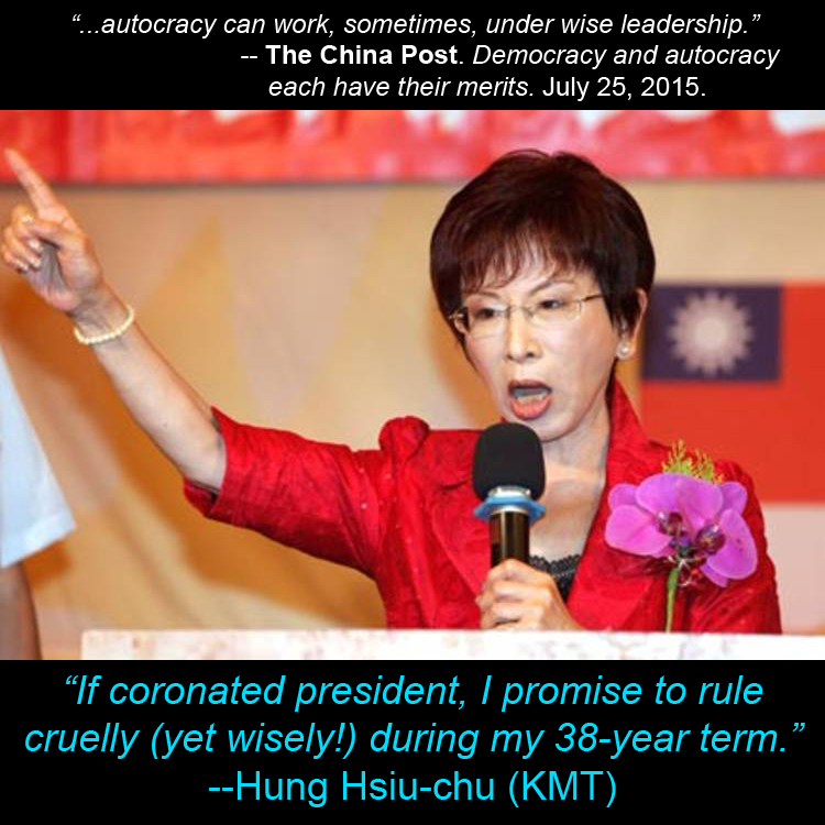 Picture of KMT presidential candidate Hung Hsiu-chu with captions: '...autocracy can work, sometimes, under wise leadership.' -- The China Post. Democracy and autocracy each have their merits. July 25, 2015. and 'If coronated president, I promise to rule cruelly (yet wisely!) during my 38-year term.' --Hung Hsiu-chu