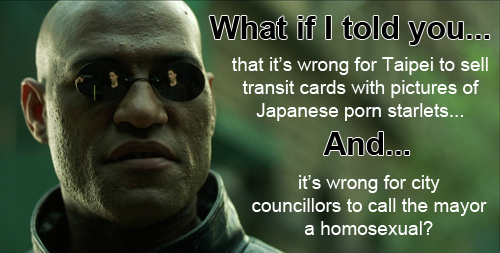 Morpheus: What if I told you...that it's wrong for Taipei to sell transit cards with pictures of Japanese porn starlets...AND...it's wrong for city councillors to call the mayor a homosexual?