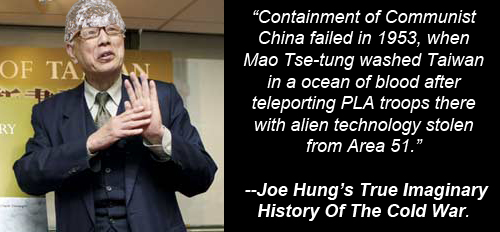 Joe Hung wearing tin foil hat: 'Containment of Communist China failed in 1953, when Mao Tse-tung washed Taiwan in a ocean of blood after teleporting PLA troops there with alien technology stolen from Area 51. --Joe Hung's True Imaginary History Of The Cold War.'