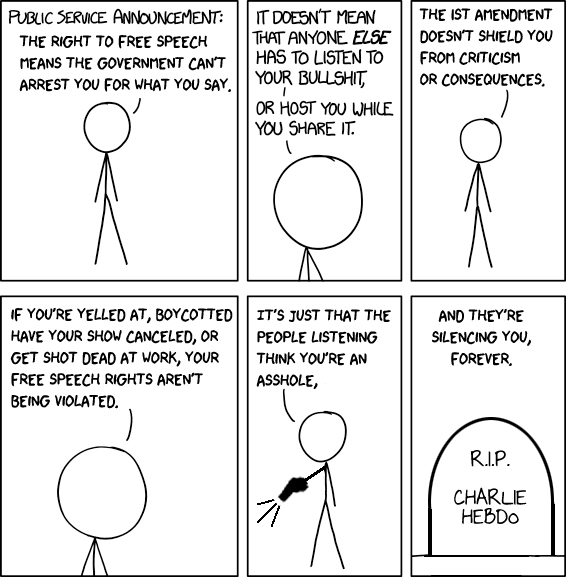(Stick figure cartoon) Public service announcement: The right to free speech means the government can't arrest you for what you say. It doesn't mean that anyone ELSE has to listen to your bullshit, or host you while you share it. The 1st Amendment doesn't shield you from criticism or consequences. If you're yelled at, boycotted, have your show canceled, or get shot dead at work, your free speech rights aren't being violated. It's just that the people listening think you're an asshole. (Stick figure now holds a gun and fires it - presumably at someone whose speech he disapproves of). And they're silencing you, forever. (Image of a grave marked, 'R.I.P. Charlie Hebdo')