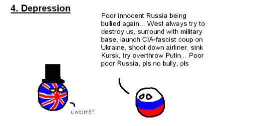 The five stages of arguing with a Russian nationalist (#4: Depression). RUSSIAN: 'Poor innocent Russia being bullied again... West always try to destroy us, surround with military base, launch CIA-fascist coup on Ukraine, shoot down airliner, sink Kursk, try overthrow Putin... Poor poor Russia, pls no bully, pls.' BRIT: 'u wot m8?'