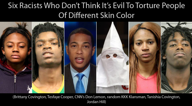 Six Racists Who Don't Think It's Evil To Torture People Of Different Skin Color - Brittany Covington, Tesfaye Cooper, CNN's Don Lemon, random KKK Klansman, Tanishia Covington, Jordan Hill